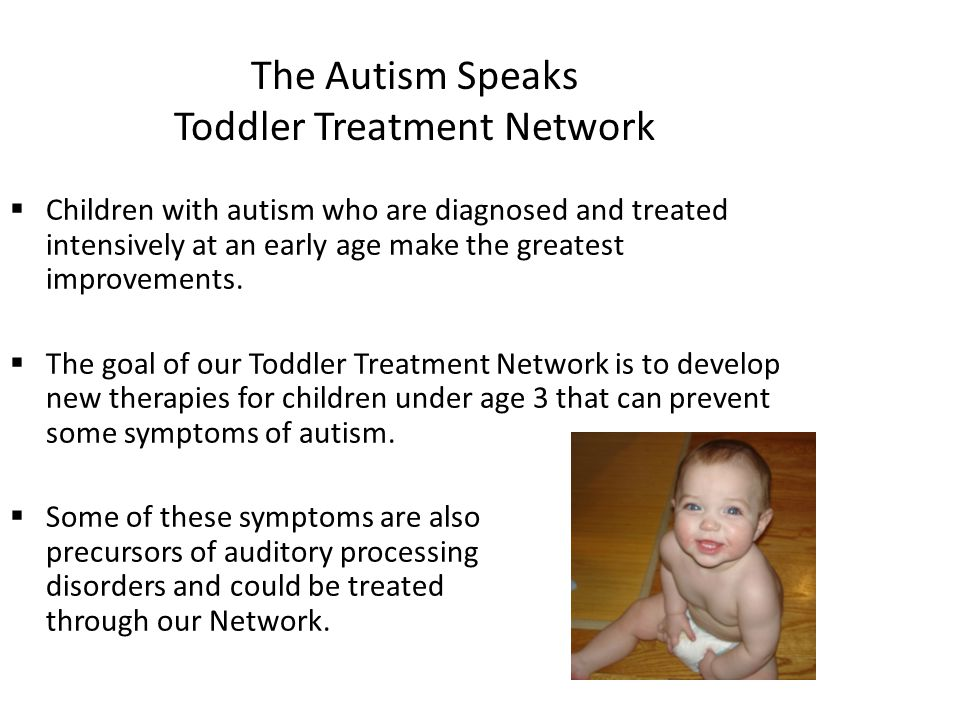 The Autism Speaks Toddler Treatment Network  Children with autism who are diagnosed and treated intensively at an early age make the greatest improvements.