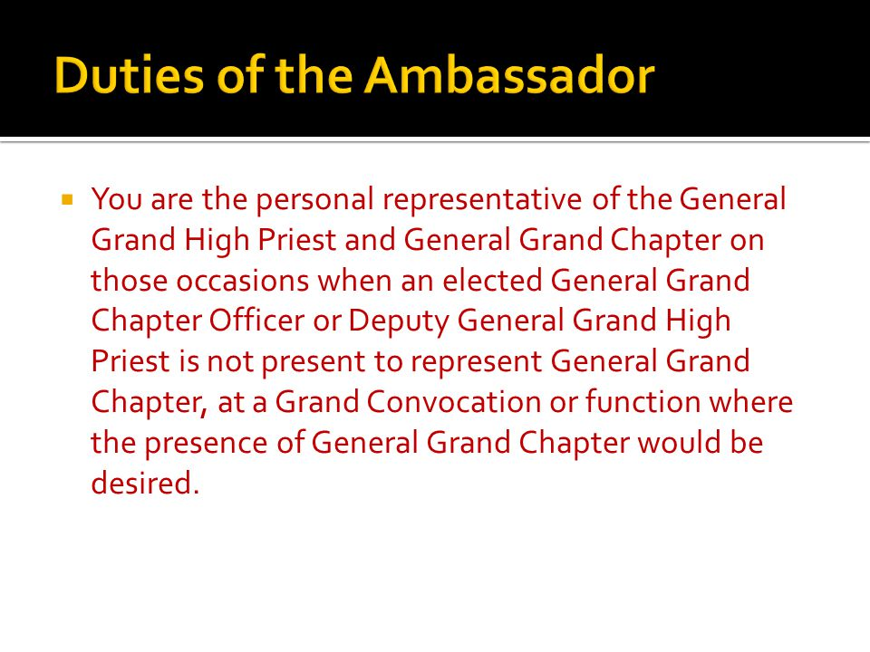  You are the personal representative of the General Grand High Priest and General Grand Chapter on those occasions when an elected General Grand Chapter Officer or Deputy General Grand High Priest is not present to represent General Grand Chapter, at a Grand Convocation or function where the presence of General Grand Chapter would be desired.