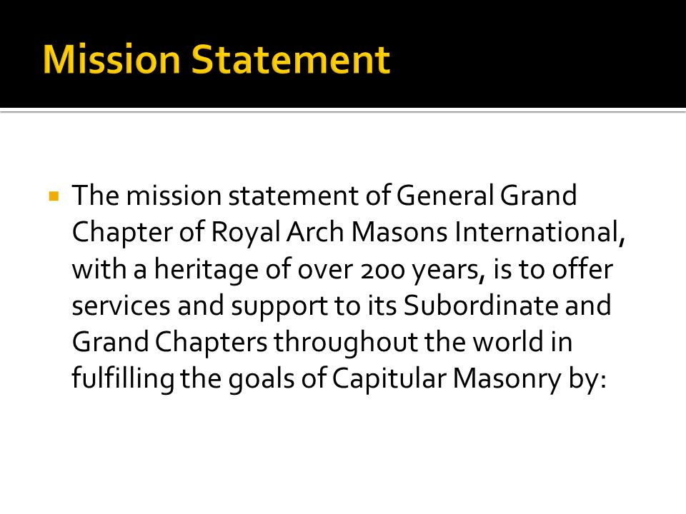  The mission statement of General Grand Chapter of Royal Arch Masons International, with a heritage of over 200 years, is to offer services and support to its Subordinate and Grand Chapters throughout the world in fulfilling the goals of Capitular Masonry by: