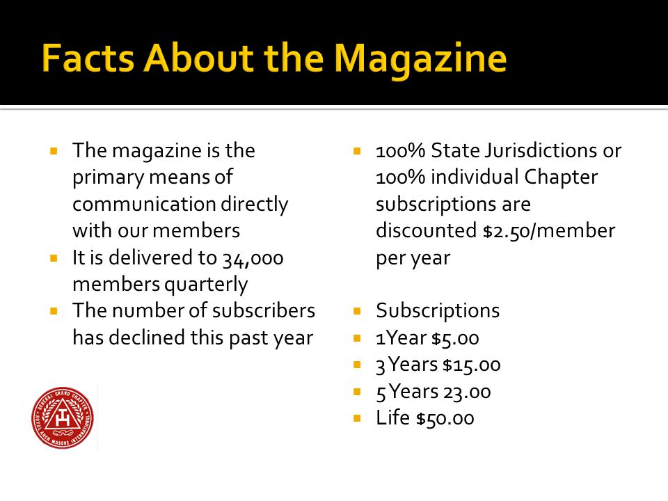  The magazine is the primary means of communication directly with our members  It is delivered to 34,000 members quarterly  The number of subscribers has declined this past year  100% State Jurisdictions or 100% individual Chapter subscriptions are discounted $2.50/member per year  Subscriptions  1Year $5.00  3 Years $15.00  5 Years 23.00  Life $50.00