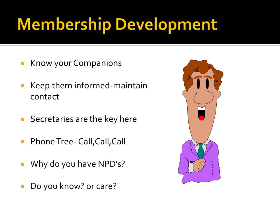  Know your Companions  Keep them informed-maintain contact  Secretaries are the key here  Phone Tree- Call,Call,Call  Why do you have NPD's.