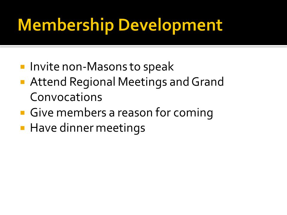  Invite non-Masons to speak  Attend Regional Meetings and Grand Convocations  Give members a reason for coming  Have dinner meetings