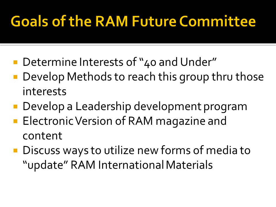  Determine Interests of 40 and Under  Develop Methods to reach this group thru those interests  Develop a Leadership development program  Electronic Version of RAM magazine and content  Discuss ways to utilize new forms of media to update RAM International Materials