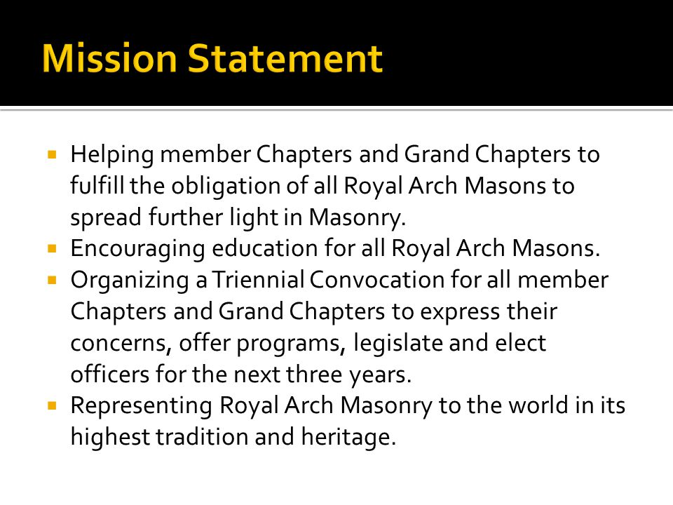  Administer the four degrees of RAM  Assisting development of subordinate & Grand Chapters  Informational source for new Chapters & Grand Chapters  Information liaison between subordinate Chapters & Grand Chapters  Support & encourage York Rite unity with regular Grand Lodges, the General Grand Council and Grand Encampment