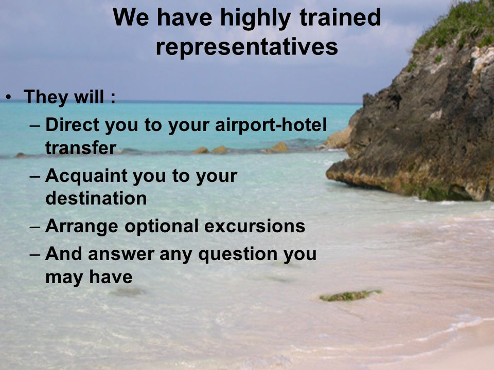 We have highly trained representatives They will : –Direct you to your airport-hotel transfer –Acquaint you to your destination –Arrange optional excursions –And answer any question you may have