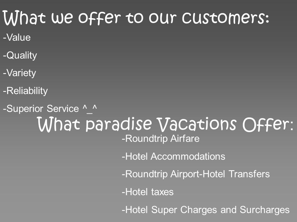 What we offer to our customers: -Value -Quality -Variety -Reliability -Superior Service ^_^ What paradise Vacations Offer : -Roundtrip Airfare -Hotel Accommodations -Roundtrip Airport-Hotel Transfers -Hotel taxes -Hotel Super Charges and Surcharges