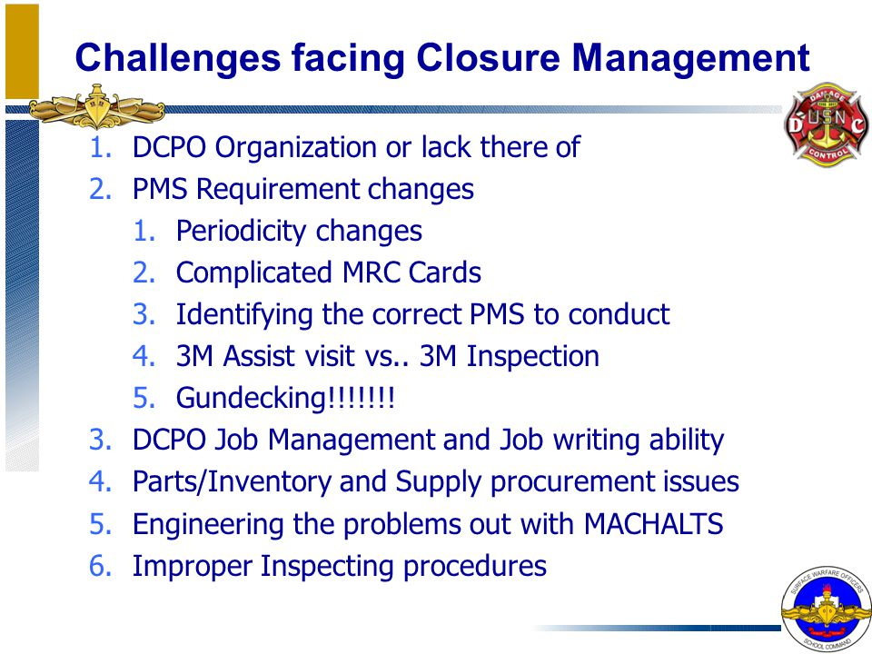 Challenges facing Closure Management 1.DCPO Organization or lack there of 2.PMS Requirement changes 1.Periodicity changes 2.Complicated MRC Cards 3.Id