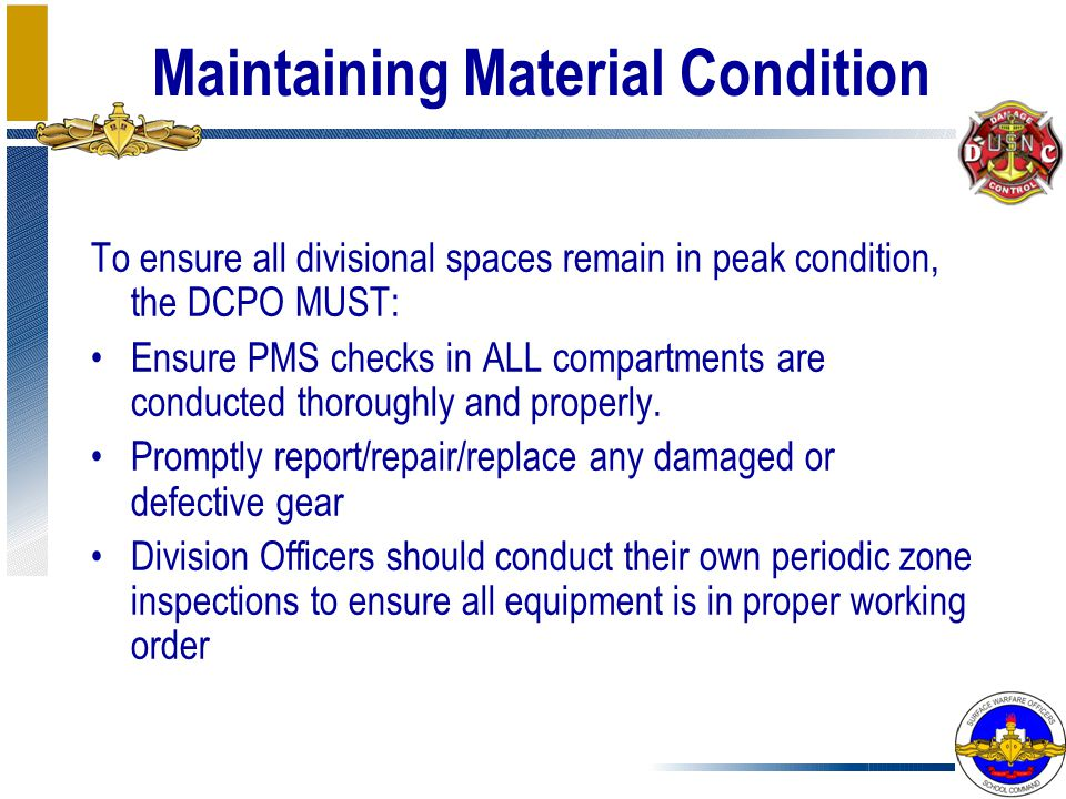 Maintaining Material Condition To ensure all divisional spaces remain in peak condition, the DCPO MUST: Ensure PMS checks in ALL compartments are cond