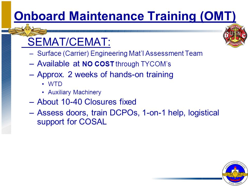Onboard Maintenance Training (OMT) SEMAT/CEMAT: –Surface (Carrier) Engineering Mat'l Assessment Team –Available at NO COST through TYCOM's –Approx. 2