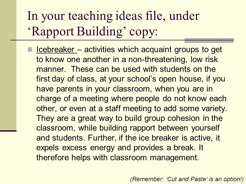In your teaching ideas file, under 'Rapport Building' copy: Icebreaker – activities which acquaint groups to get to know one another in a non-threatening, low risk manner.