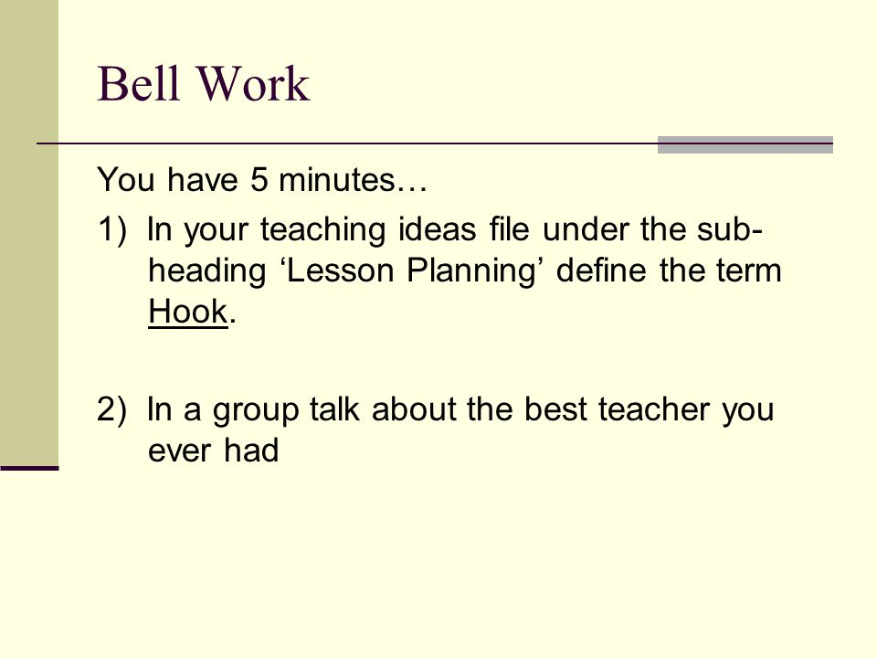 Bell Work You have 5 minutes… 1) In your teaching ideas file under the sub- heading 'Lesson Planning' define the term Hook. 2) In a group talk about t