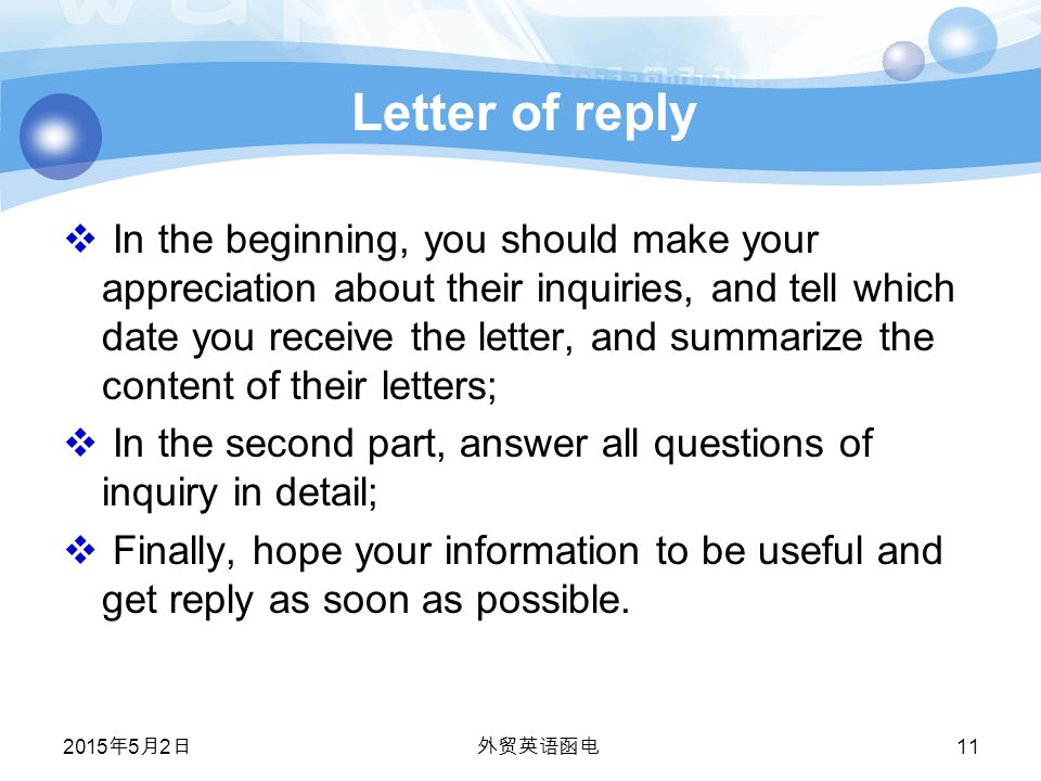 Letter of reply  In the beginning, you should make your appreciation about their inquiries, and tell which date you receive the letter, and summarize the content of their letters;  In the second part, answer all questions of inquiry in detail;  Finally, hope your information to be useful and get reply as soon as possible.
