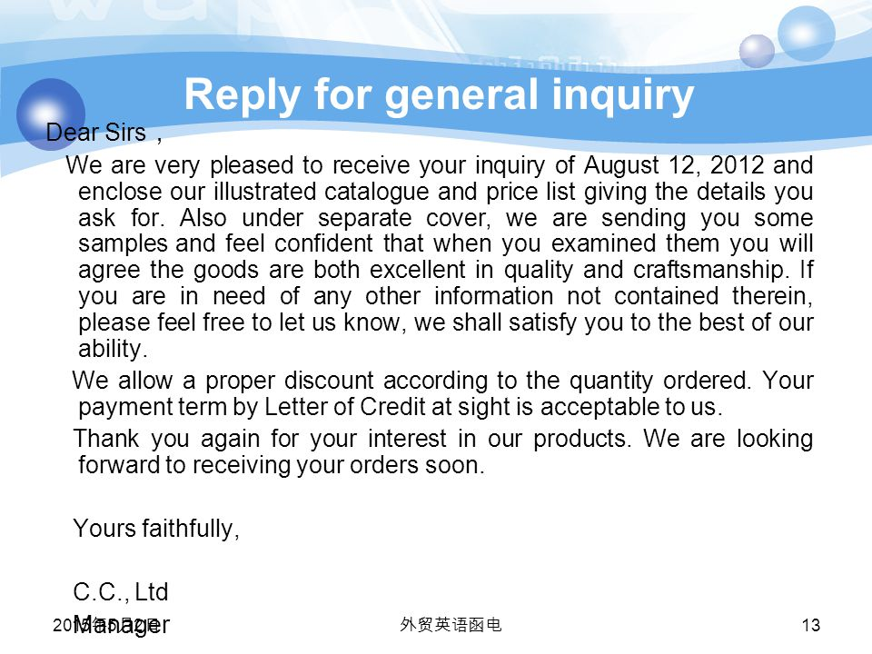Reply for general inquiry Dear Sirs , We are very pleased to receive your inquiry of August 12, 2012 and enclose our illustrated catalogue and price list giving the details you ask for.