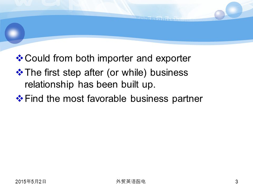 2015年5月2日 2015年5月2日 2015年5月2日 外贸英语函电 3  Could from both importer and exporter  The first step after (or while) business relationship has been built up.