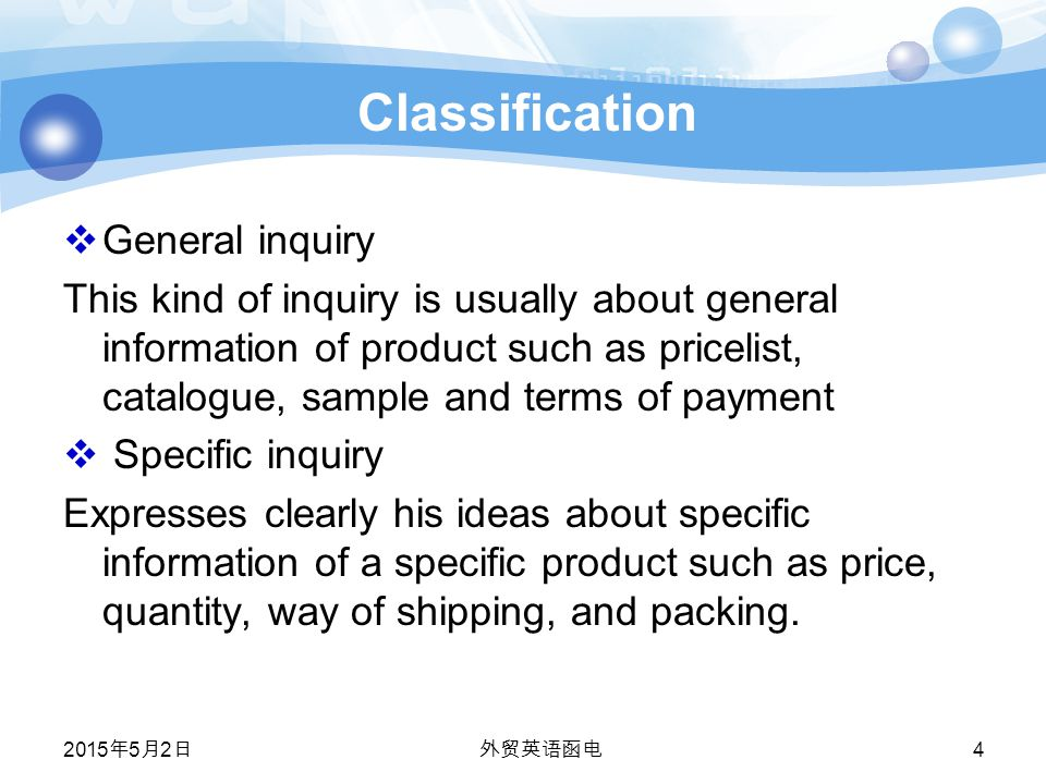 2015年5月2日 2015年5月2日 2015年5月2日 外贸英语函电 4 Classification  General inquiry This kind of inquiry is usually about general information of product such as pricelist, catalogue, sample and terms of payment  Specific inquiry Expresses clearly his ideas about specific information of a specific product such as price, quantity, way of shipping, and packing.