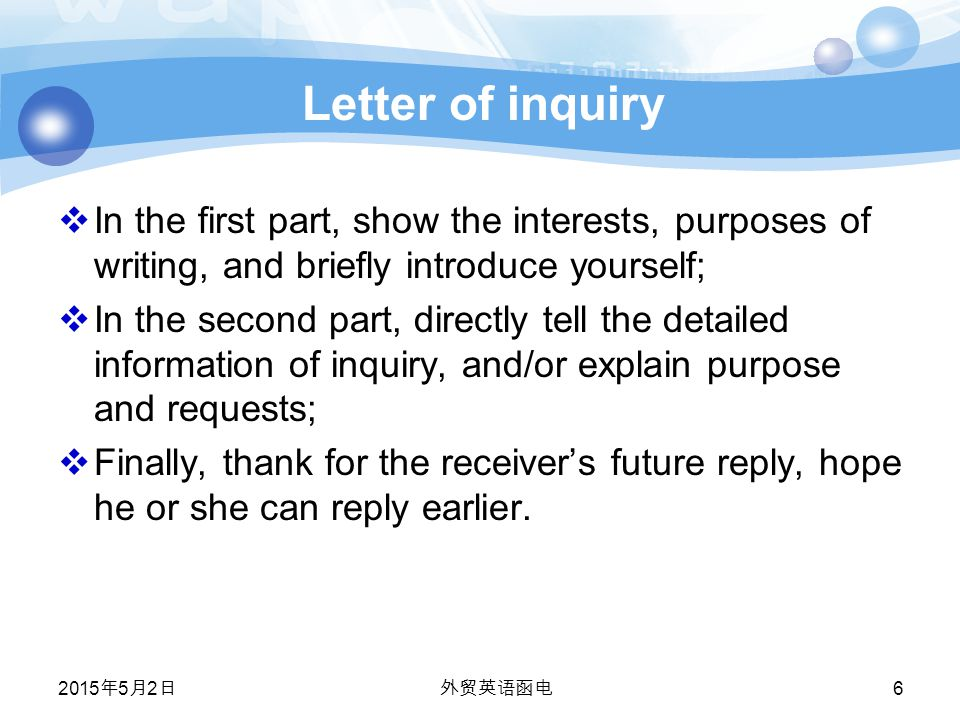 Letter of inquiry  In the first part, show the interests, purposes of writing, and briefly introduce yourself;  In the second part, directly tell the detailed information of inquiry, and/or explain purpose and requests;  Finally, thank for the receiver's future reply, hope he or she can reply earlier.