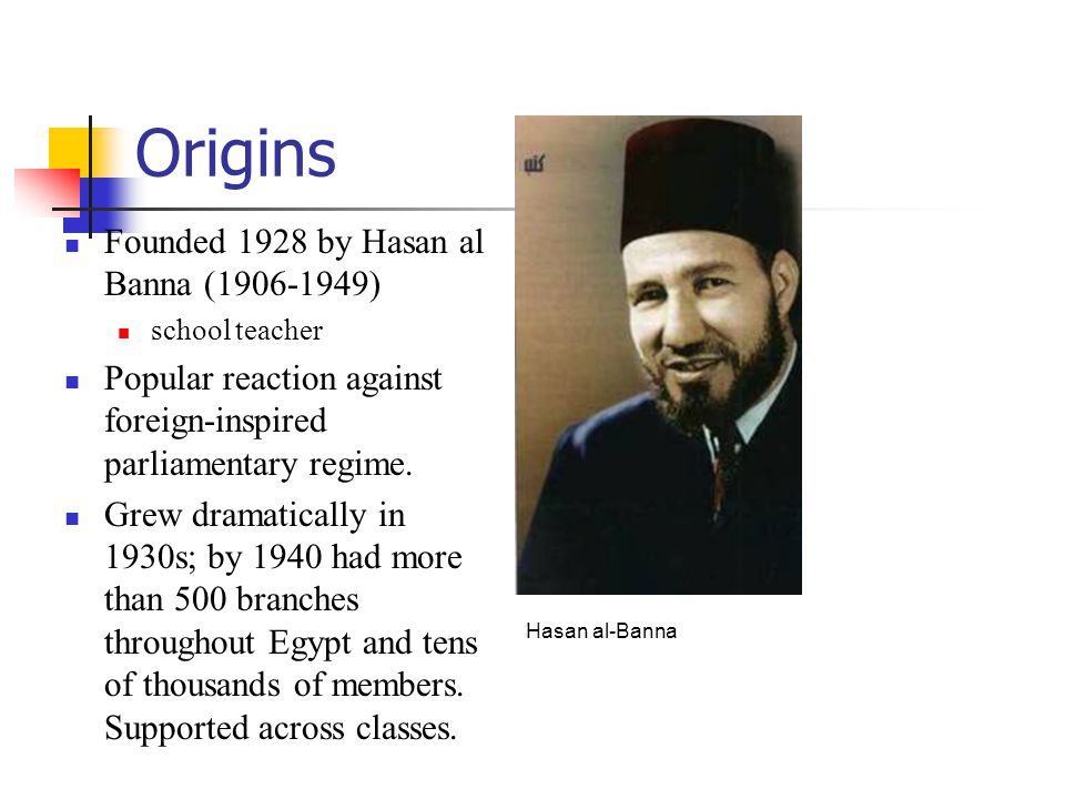 Origins Founded 1928 by Hasan al Banna (1906-1949) school teacher Popular reaction against foreign-inspired parliamentary regime.