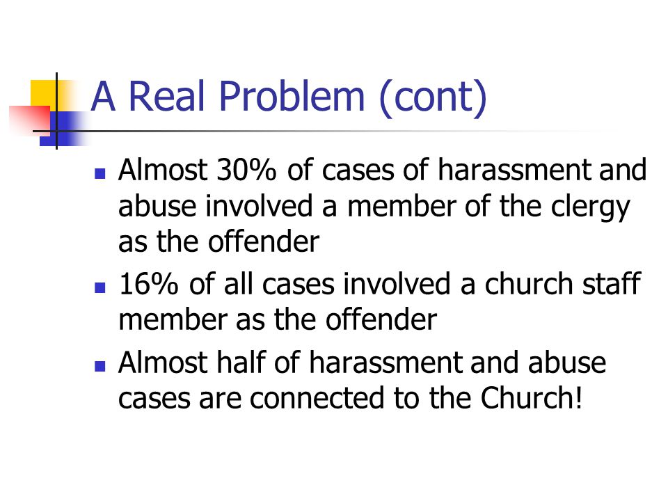 A Real Problem (cont) Almost 30% of cases of harassment and abuse involved a member of the clergy as the offender 16% of all cases involved a church staff member as the offender Almost half of harassment and abuse cases are connected to the Church!
