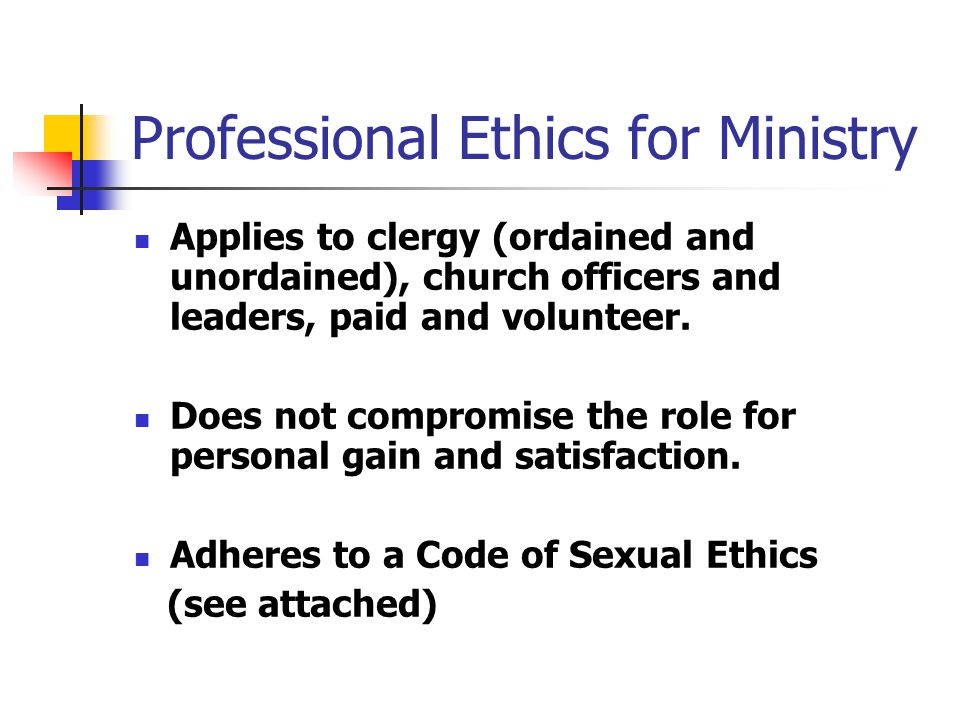 Professional Ethics for Ministry Applies to clergy (ordained and unordained), church officers and leaders, paid and volunteer.