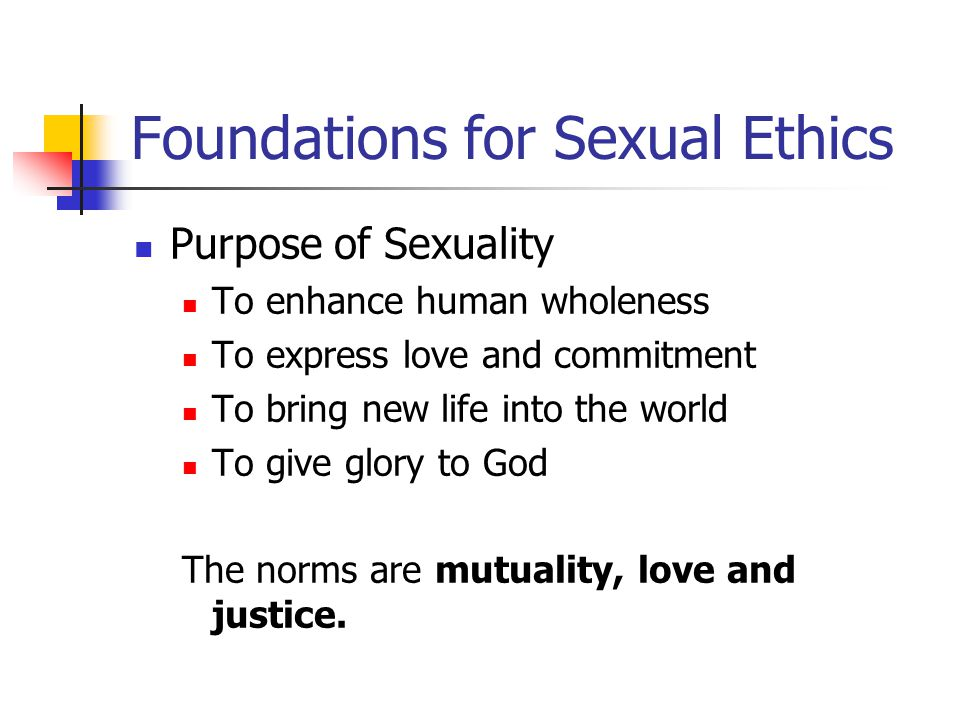 Foundations for Sexual Ethics Purpose of Sexuality To enhance human wholeness To express love and commitment To bring new life into the world To give glory to God The norms are mutuality, love and justice.