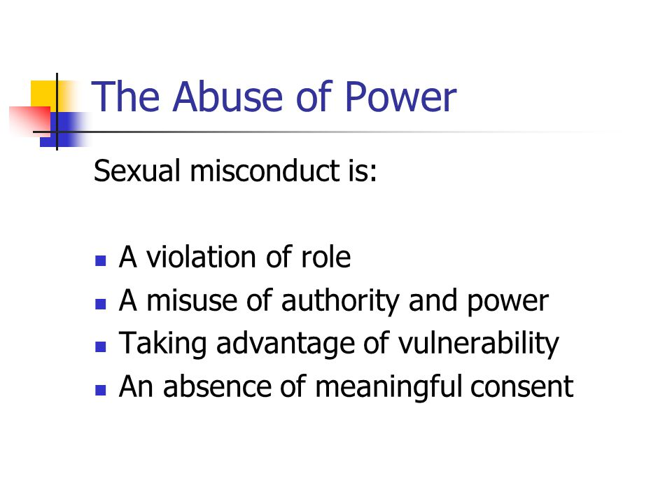 The Abuse of Power Sexual misconduct is: A violation of role A misuse of authority and power Taking advantage of vulnerability An absence of meaningful consent