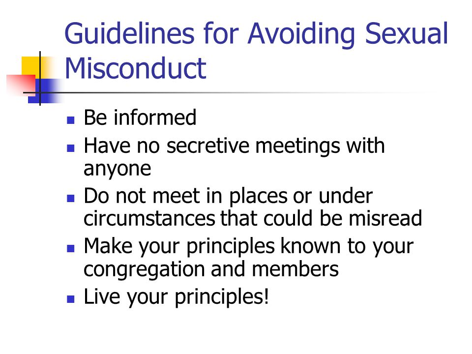 Guidelines for Avoiding Sexual Misconduct Be informed Have no secretive meetings with anyone Do not meet in places or under circumstances that could be misread Make your principles known to your congregation and members Live your principles!
