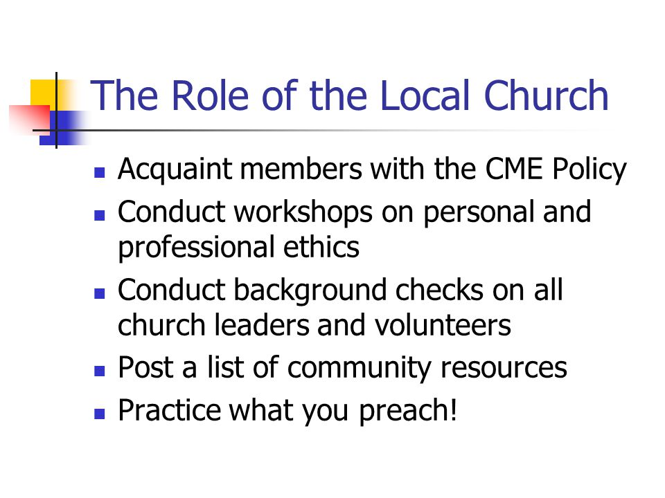 The Role of the Local Church Acquaint members with the CME Policy Conduct workshops on personal and professional ethics Conduct background checks on all church leaders and volunteers Post a list of community resources Practice what you preach!