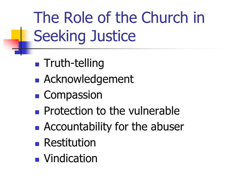 The Role of the Church in Seeking Justice Truth-telling Acknowledgement Compassion Protection to the vulnerable Accountability for the abuser Restitution Vindication