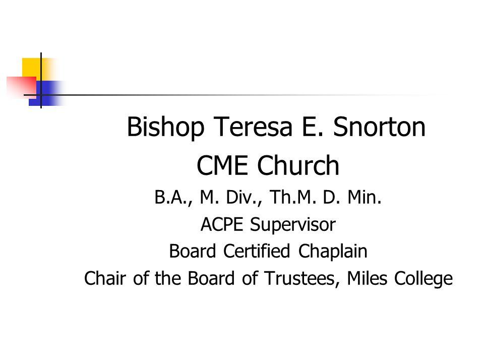 Bishop Teresa E. Snorton CME Church B.A., M. Div., Th.M. D. Min. ACPE Supervisor Board Certified Chaplain Chair of the Board of Trustees, Miles Colleg