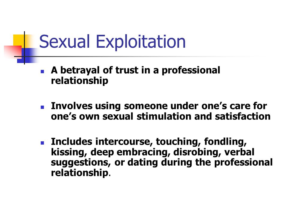 Sexual Exploitation A betrayal of trust in a professional relationship Involves using someone under one's care for one's own sexual stimulation and satisfaction Includes intercourse, touching, fondling, kissing, deep embracing, disrobing, verbal suggestions, or dating during the professional relationship.