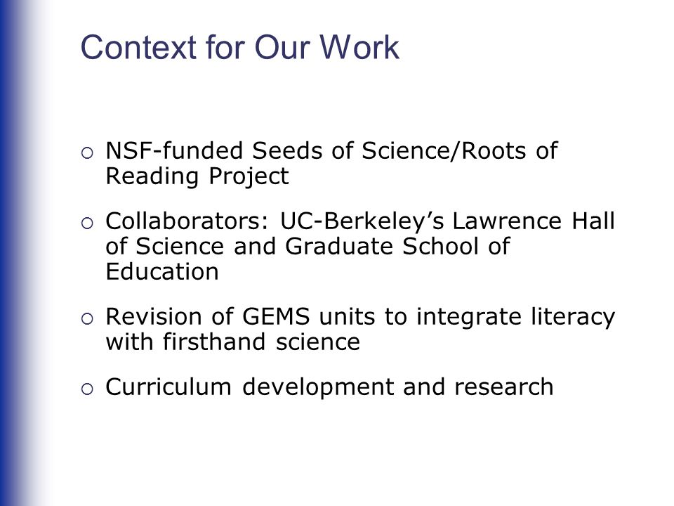 Context for Our Work  NSF-funded Seeds of Science/Roots of Reading Project  Collaborators: UC-Berkeley's Lawrence Hall of Science and Graduate Schoo