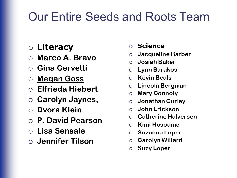 Our Entire Seeds and Roots Team  Literacy  Marco A. Bravo  Gina Cervetti  Megan Goss  Elfrieda Hiebert  Carolyn Jaynes,  Dvora Klein  P. David