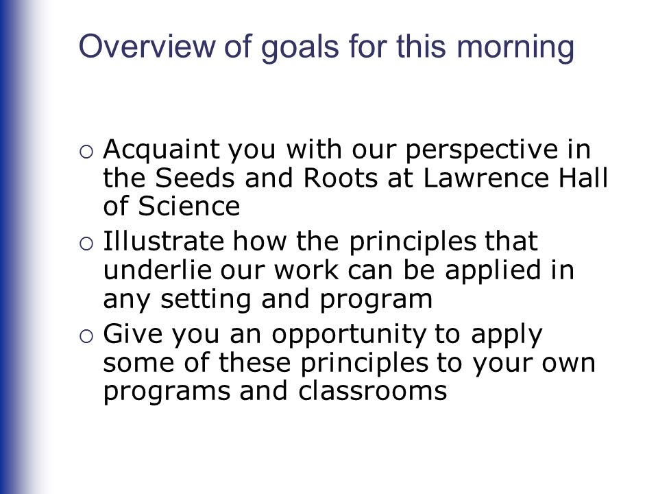 Overview of goals for this morning  Acquaint you with our perspective in the Seeds and Roots at Lawrence Hall of Science  Illustrate how the principles that underlie our work can be applied in any setting and program  Give you an opportunity to apply some of these principles to your own programs and classrooms
