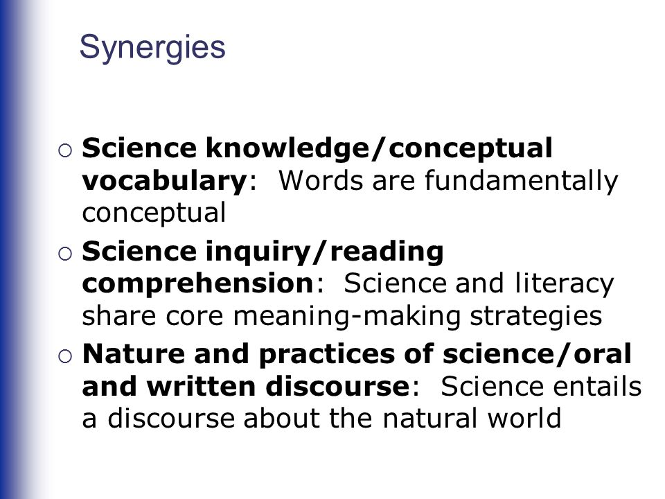 Synergies  Science knowledge/conceptual vocabulary: Words are fundamentally conceptual  Science inquiry/reading comprehension: Science and literacy