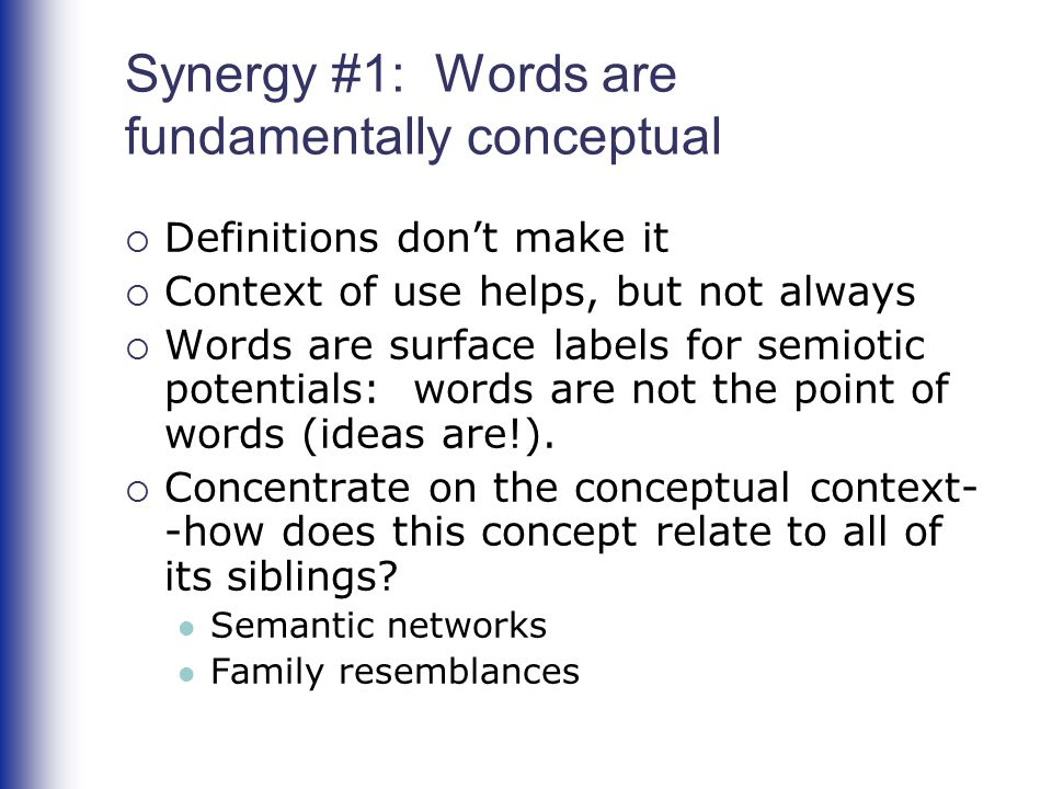 Synergy #1: Words are fundamentally conceptual  Definitions don't make it  Context of use helps, but not always  Words are surface labels for semio