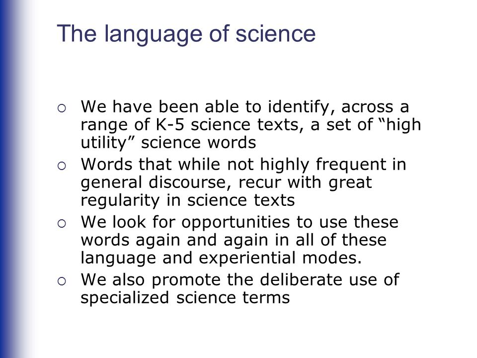 The language of science  We have been able to identify, across a range of K-5 science texts, a set of high utility science words  Words that while not highly frequent in general discourse, recur with great regularity in science texts  We look for opportunities to use these words again and again in all of these language and experiential modes.