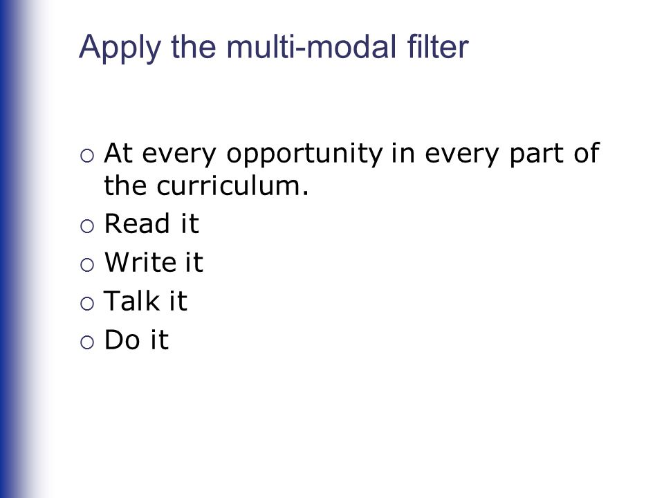 Apply the multi-modal filter  At every opportunity in every part of the curriculum.  Read it  Write it  Talk it  Do it