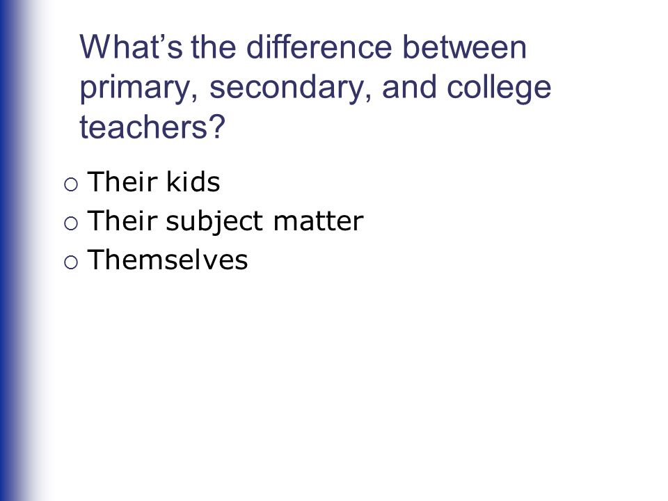 What's the difference between primary, secondary, and college teachers?  Their kids  Their subject matter  Themselves