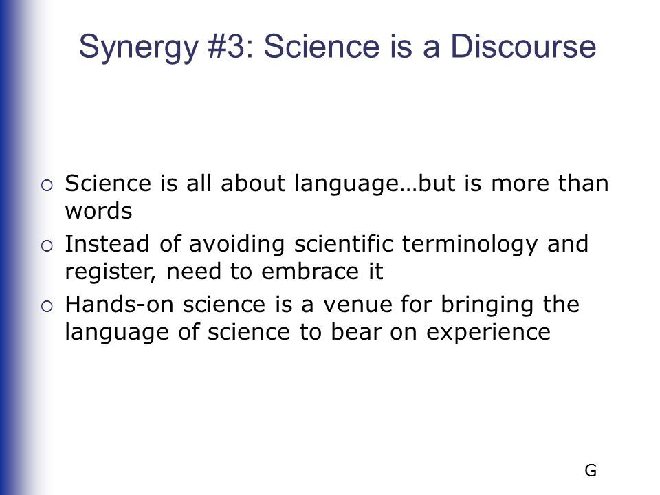 Synergy #3: Science is a Discourse  Science is all about language…but is more than words  Instead of avoiding scientific terminology and register, n
