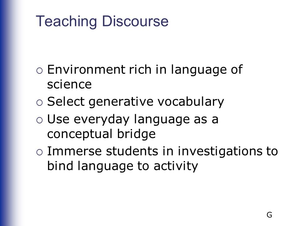 Teaching Discourse  Environment rich in language of science  Select generative vocabulary  Use everyday language as a conceptual bridge  Immerse students in investigations to bind language to activity G