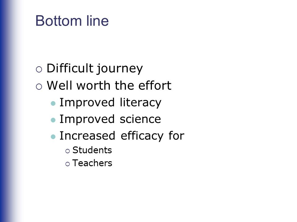 Bottom line  Difficult journey  Well worth the effort Improved literacy Improved science Increased efficacy for  Students  Teachers
