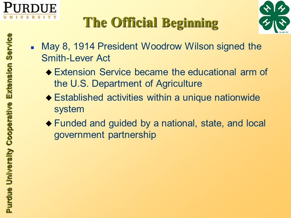 Purdue University Cooperative Extension Service The Official Beginning n May 8, 1914 President Woodrow Wilson signed the Smith-Lever Act u Extension Service became the educational arm of the U.S.