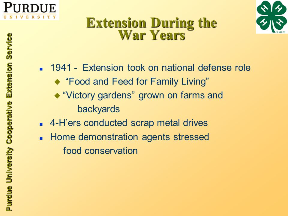 Purdue University Cooperative Extension Service Extension During the War Years n 1941 - Extension took on national defense role u Food and Feed for Family Living u Victory gardens grown on farms and backyards n 4-H'ers conducted scrap metal drives n Home demonstration agents stressed food conservation