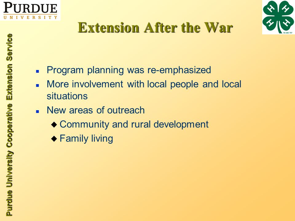 Purdue University Cooperative Extension Service Extension After the War n Program planning was re-emphasized n More involvement with local people and local situations n New areas of outreach u Community and rural development u Family living
