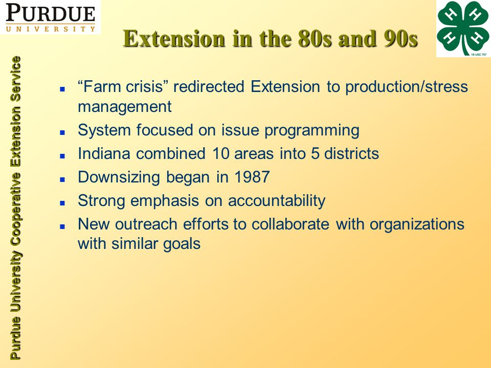 Purdue University Cooperative Extension Service Extension in the 80s and 90s n Farm crisis redirected Extension to production/stress management n System focused on issue programming n Indiana combined 10 areas into 5 districts n Downsizing began in 1987 n Strong emphasis on accountability n New outreach efforts to collaborate with organizations with similar goals