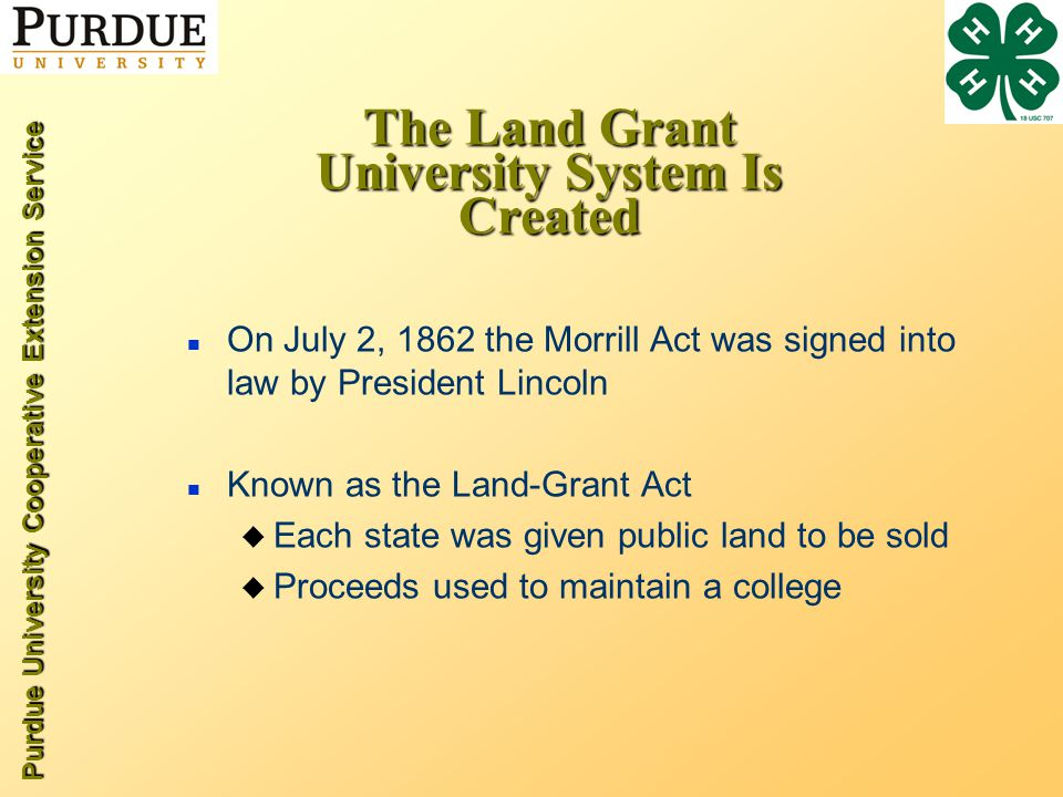 Purdue University Cooperative Extension Service The Land Grant University System Is Created n On July 2, 1862 the Morrill Act was signed into law by President Lincoln n Known as the Land-Grant Act u Each state was given public land to be sold u Proceeds used to maintain a college