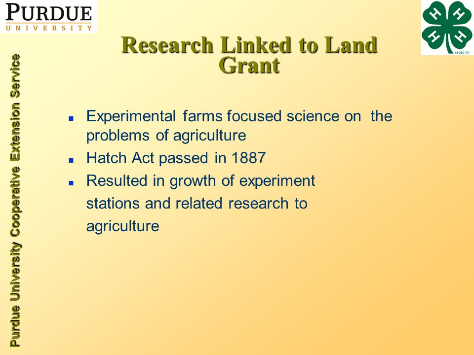 Purdue University Cooperative Extension Service Research Linked to Land Grant n Experimental farms focused science on the problems of agriculture n Hatch Act passed in 1887 n Resulted in growth of experiment stations and related research to agriculture