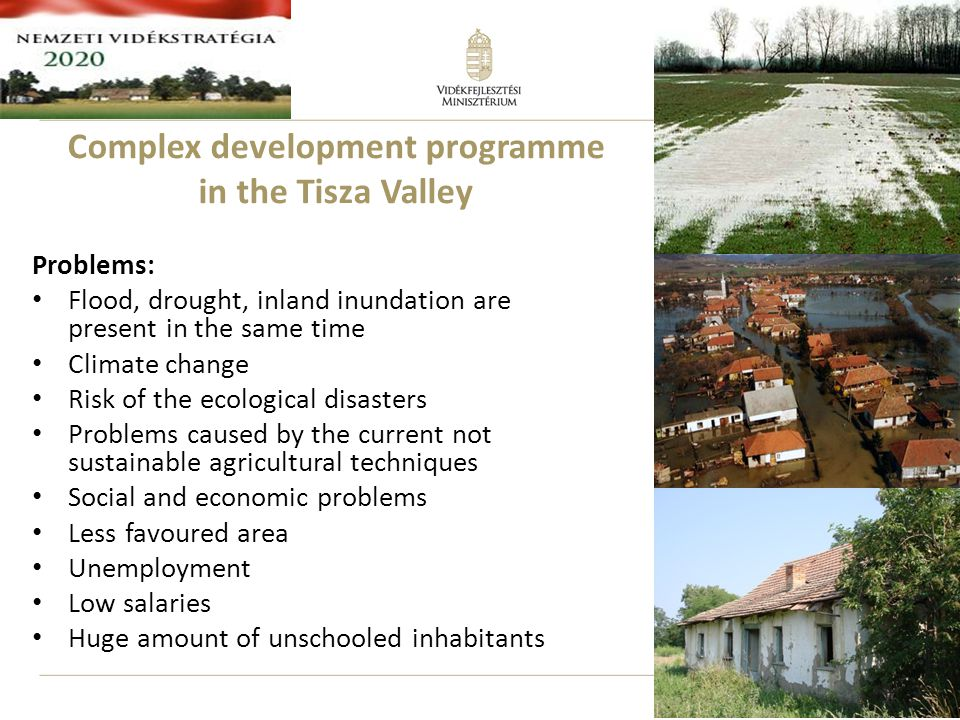11 Problems: Flood, drought, inland inundation are present in the same time Climate change Risk of the ecological disasters Problems caused by the current not sustainable agricultural techniques Social and economic problems Less favoured area Unemployment Low salaries Huge amount of unschooled inhabitants Complex development programme in the Tisza Valley