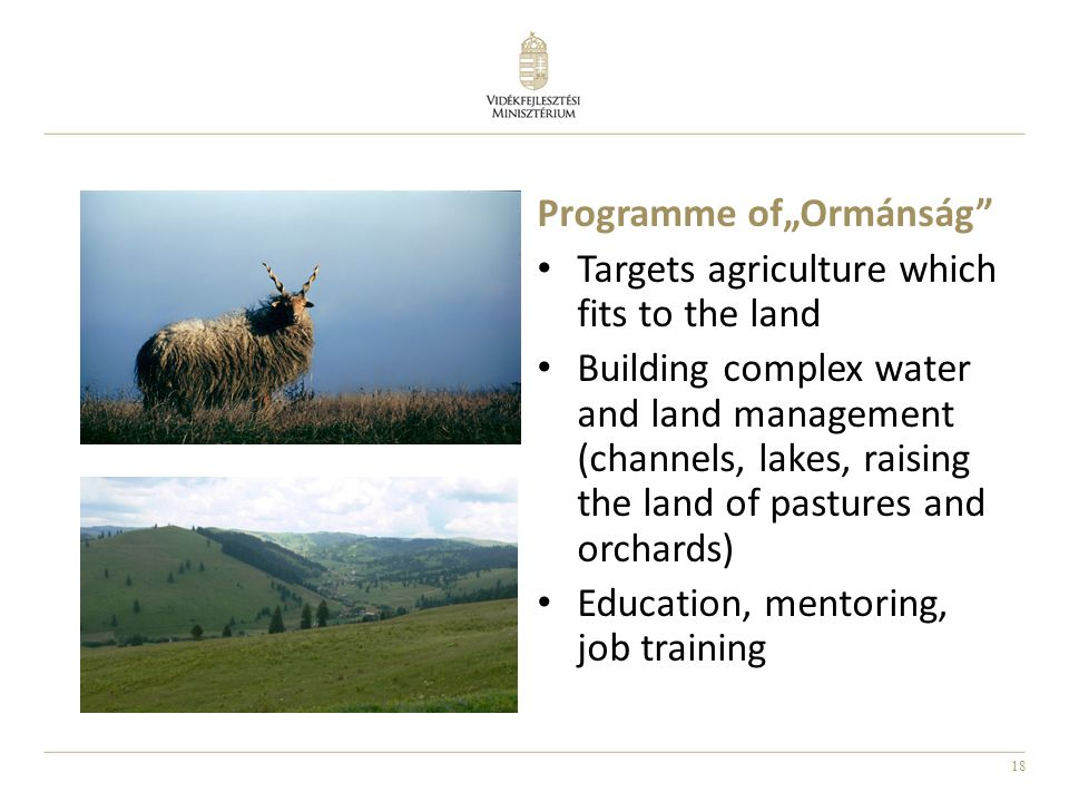 "18 Programme of""Ormánság Targets agriculture which fits to the land Building complex water and land management (channels, lakes, raising the land of pastures and orchards) Education, mentoring, job training"