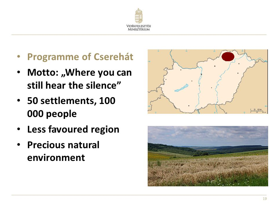 "19 Programme of Cserehát Motto: ""Where you can still hear the silence"" 50 settlements, 100 000 people Less favoured region Precious natural environmen"